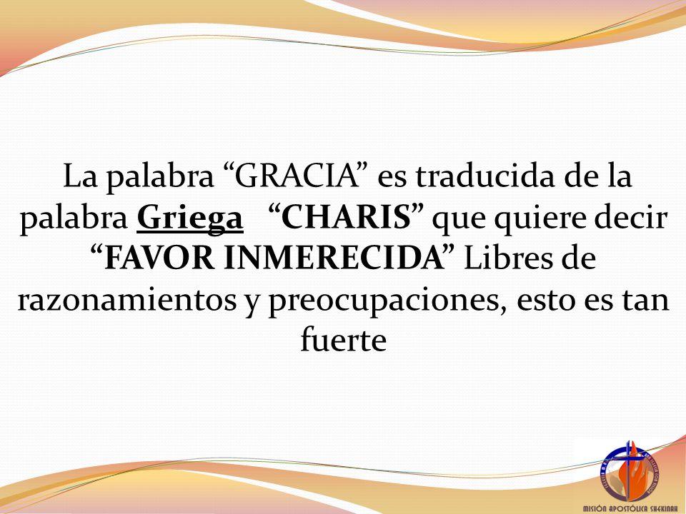 La palabra GRACIA es traducida de la palabra Griega CHARIS que quiere decir FAVOR INMERECIDA Libres de razonamientos y preocupaciones, esto es tan fuerte