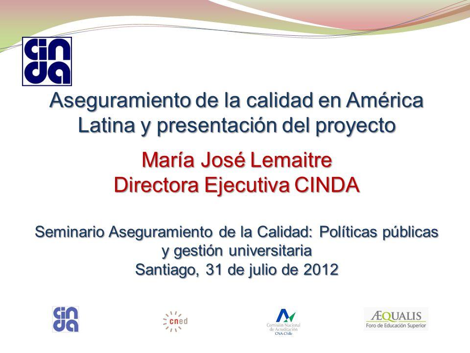 Aseguramiento de la calidad en América Latina y presentación del proyecto María José Lemaitre Directora Ejecutiva CINDA Seminario Aseguramiento de la Calidad: Políticas públicas y gestión universitaria Santiago, 31 de julio de 2012