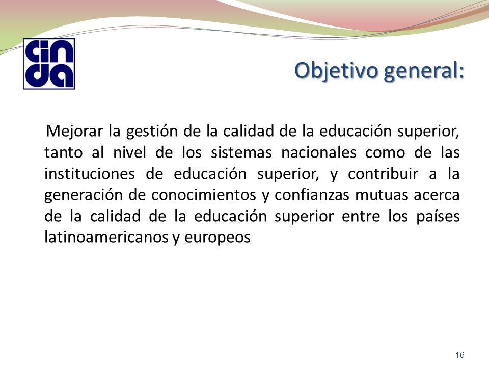 Objetivo general: Mejorar la gestión de la calidad de la educación superior, tanto al nivel de los sistemas nacionales como de las instituciones de educación superior, y contribuir a la generación de conocimientos y confianzas mutuas acerca de la calidad de la educación superior entre los países latinoamericanos y europeos 16