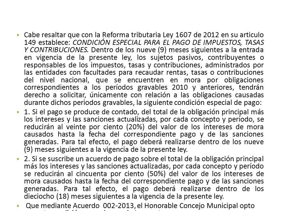 Cabe resaltar que con la Reforma tributaria Ley 1607 de 2012 en su articulo 149 establece: CONDICIÓN ESPECIAL PARA EL PAGO DE IMPUESTOS, TASAS Y CONTRIBUCIONES.