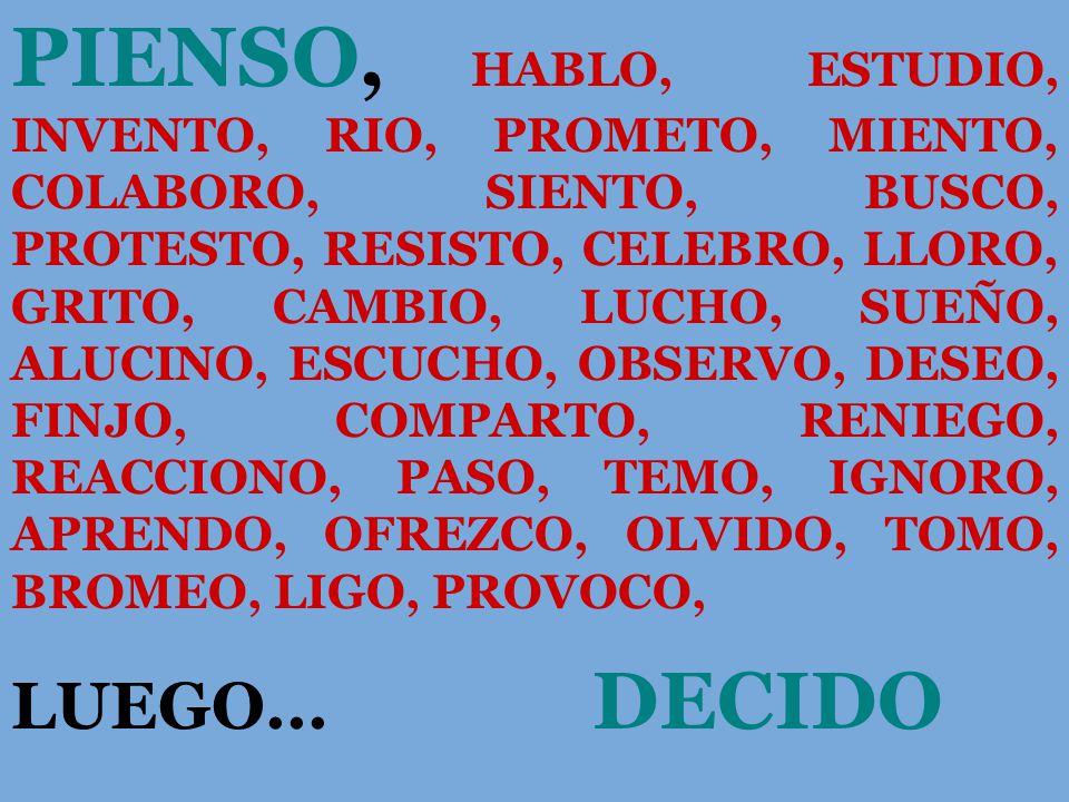 PIENSO, HABLO, ESTUDIO, INVENTO, RIO, PROMETO, MIENTO, COLABORO, SIENTO, BUSCO, PROTESTO, RESISTO, CELEBRO, LLORO, GRITO, CAMBIO, LUCHO, SUEÑO, ALUCINO, ESCUCHO, OBSERVO, DESEO, FINJO, COMPARTO, RENIEGO, REACCIONO, PASO, TEMO, IGNORO, APRENDO, OFREZCO, OLVIDO, TOMO, BROMEO, LIGO, PROVOCO, LUEGO...