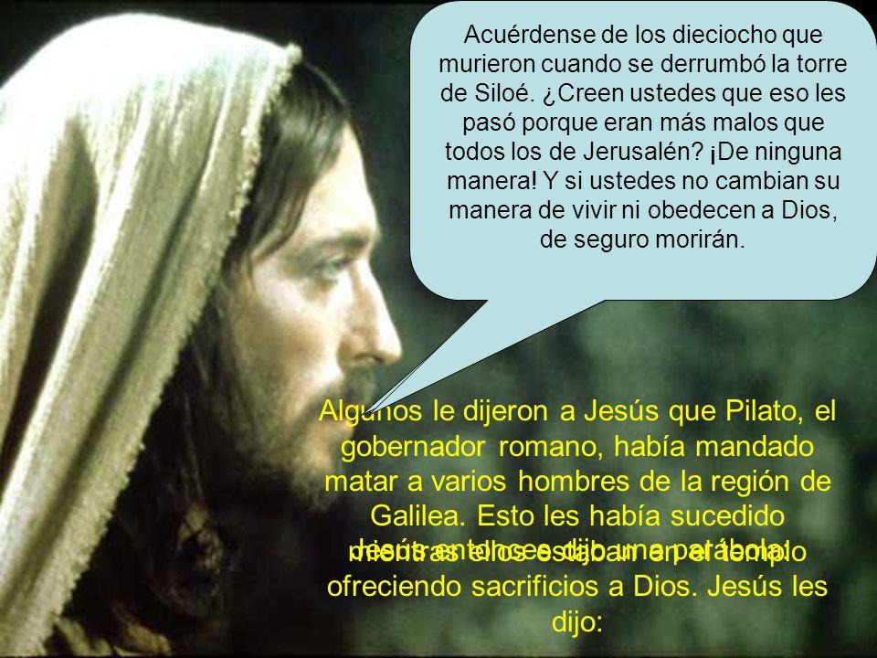 Algunos le dijeron a Jesús que Pilato, el gobernador romano, había mandado matar a varios hombres de la región de Galilea.