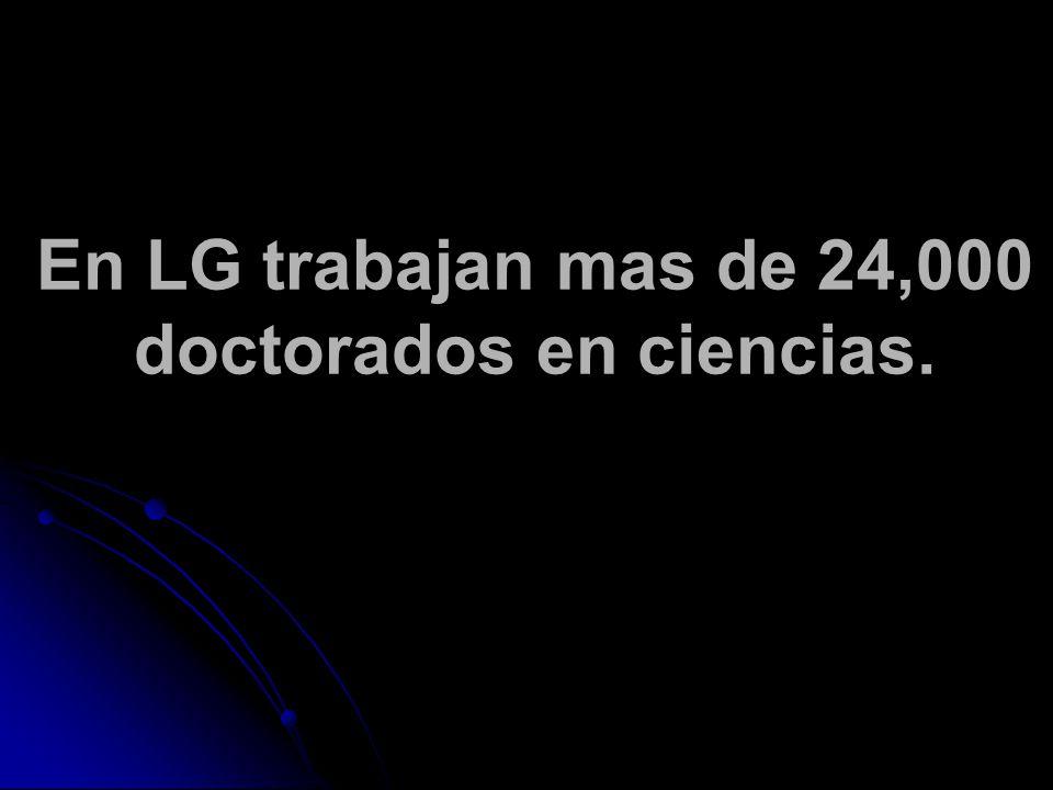 En LG trabajan mas de 24,000 doctorados en ciencias.