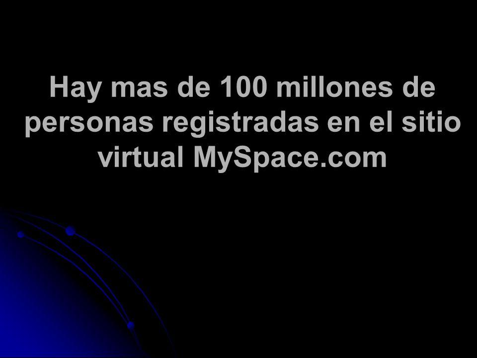Hay mas de 100 millones de personas registradas en el sitio virtual MySpace.com