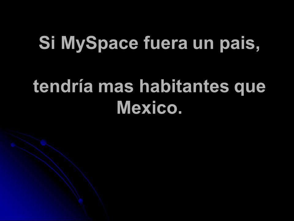 Si MySpace fuera un pais, tendría mas habitantes que Mexico.
