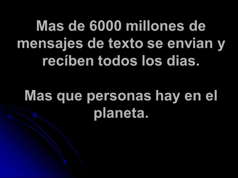 Mas de 6000 millones de mensajes de texto se envian y recíben todos los dias.