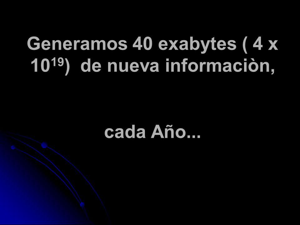 Generamos 40 exabytes ( 4 x 10 19 ) de nueva informaciòn, cada Año...