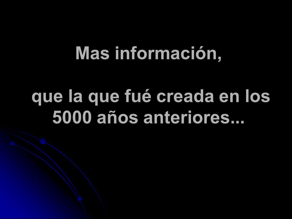 Mas información, que la que fué creada en los 5000 años anteriores...