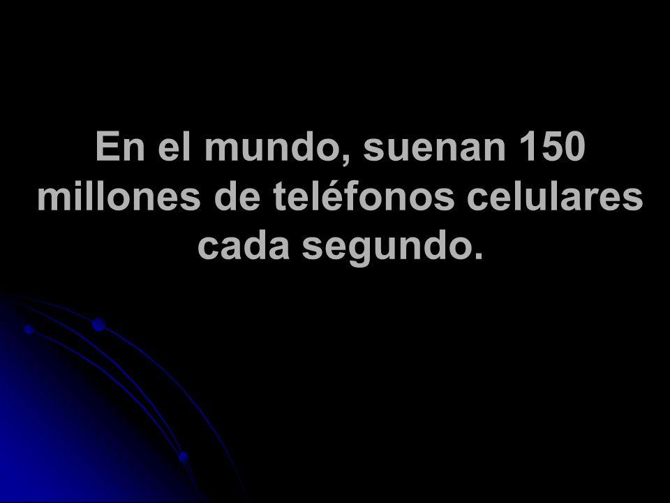 En el mundo, suenan 150 millones de teléfonos celulares cada segundo.