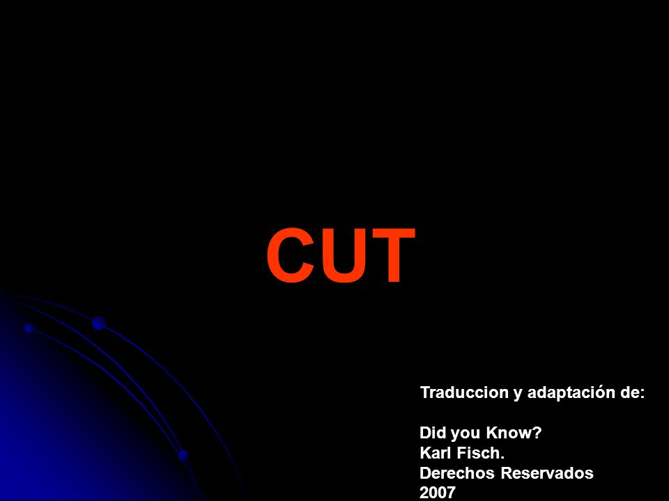 CUT Traduccion y adaptación de: Did you Know Karl Fisch. Derechos Reservados 2007