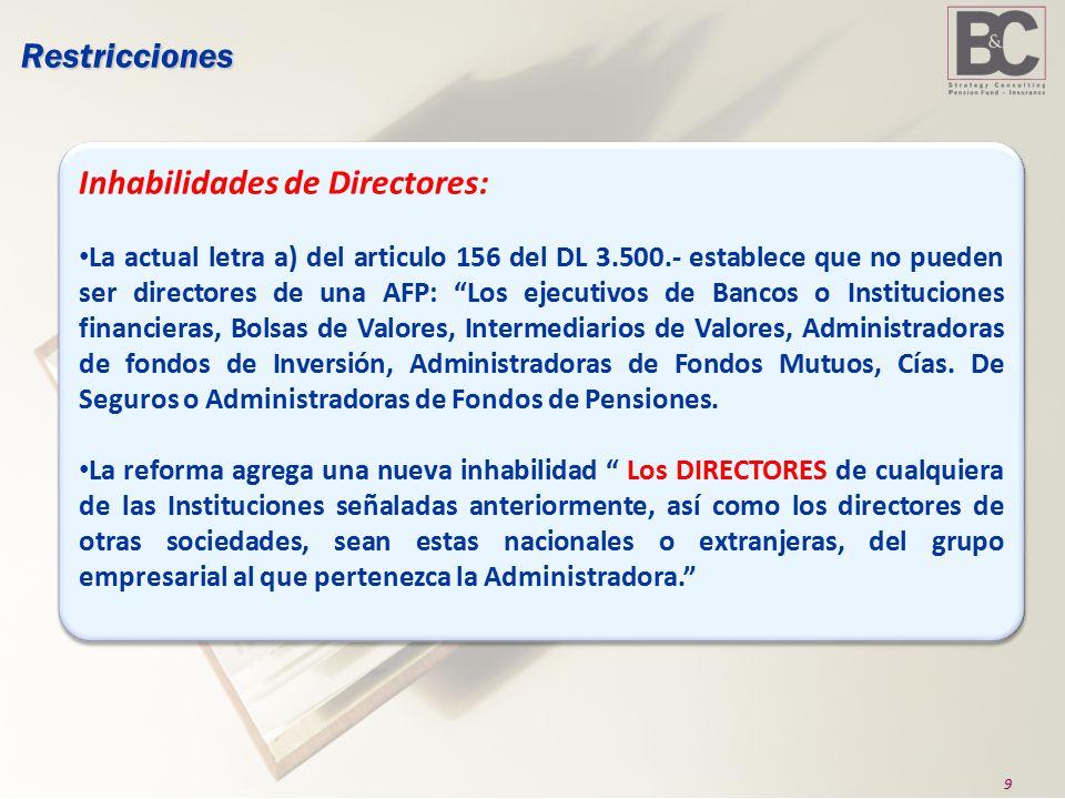 9Restricciones Inhabilidades de Directores: La actual letra a) del articulo 156 del DL 3.500.- establece que no pueden ser directores de una AFP: Los ejecutivos de Bancos o Instituciones financieras, Bolsas de Valores, Intermediarios de Valores, Administradoras de fondos de Inversión, Administradoras de Fondos Mutuos, Cías.