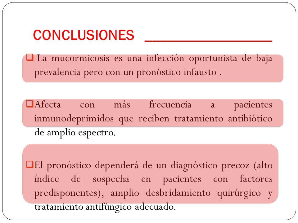 CONCLUSIONES _________________  La mucormicosis es una infección oportunista de baja prevalencia pero con un pronóstico infausto.