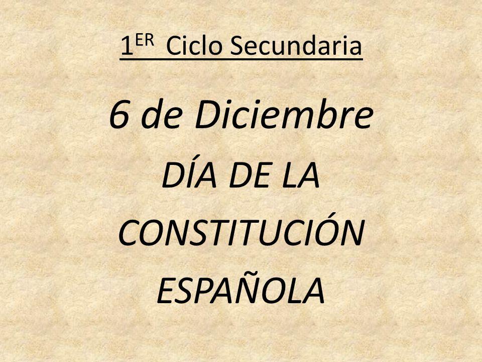 1 ER Ciclo Secundaria 6 de Diciembre DÍA DE LA CONSTITUCIÓN ESPAÑOLA