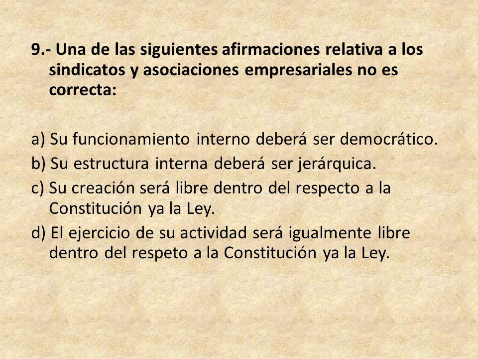 9.- Una de las siguientes afirmaciones relativa a los sindicatos y asociaciones empresariales no es correcta: a) Su funcionamiento interno deberá ser democrático.