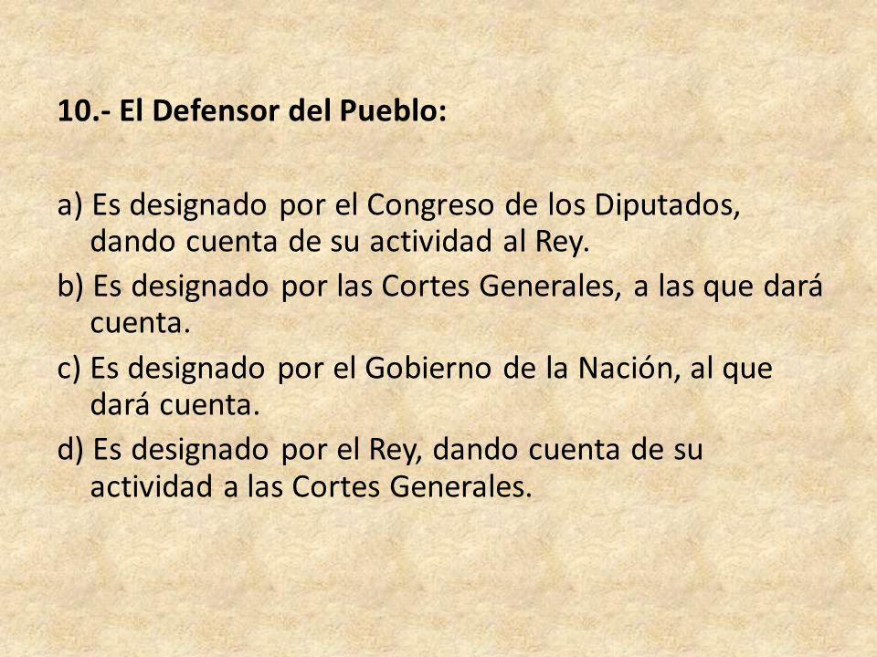 10.- El Defensor del Pueblo: a) Es designado por el Congreso de los Diputados, dando cuenta de su actividad al Rey.