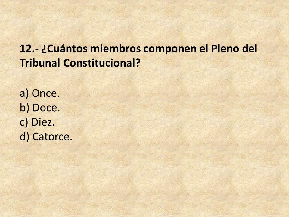 12.- ¿Cuántos miembros componen el Pleno del Tribunal Constitucional.