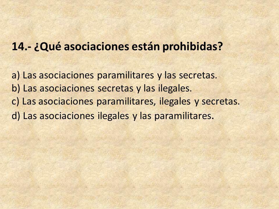 14.- ¿Qué asociaciones están prohibidas. a) Las asociaciones paramilitares y las secretas.