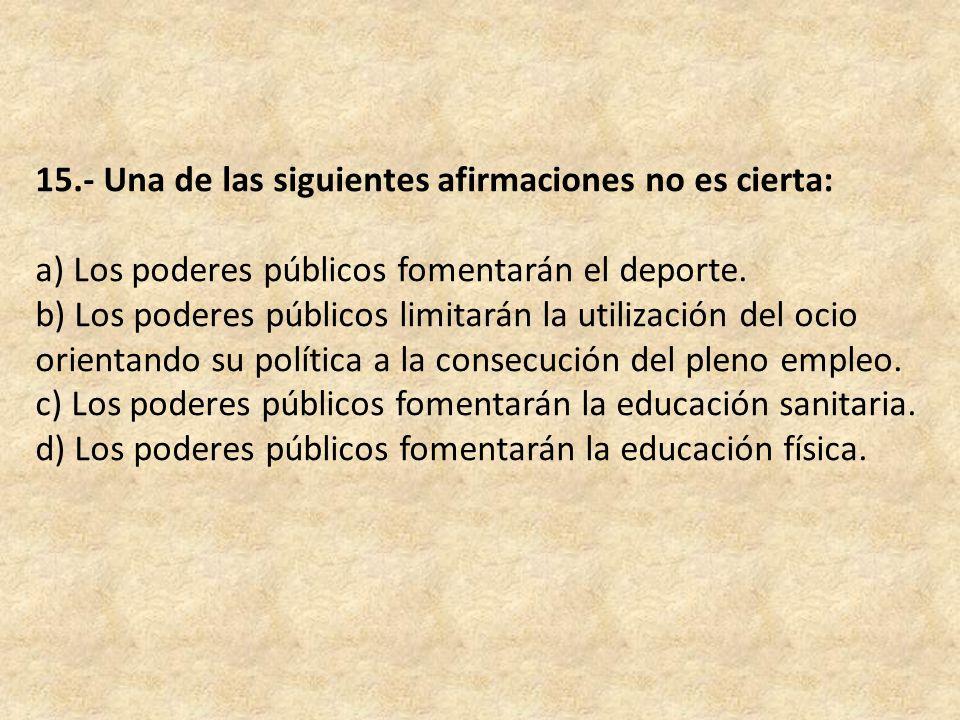 15.- Una de las siguientes afirmaciones no es cierta: a) Los poderes públicos fomentarán el deporte.