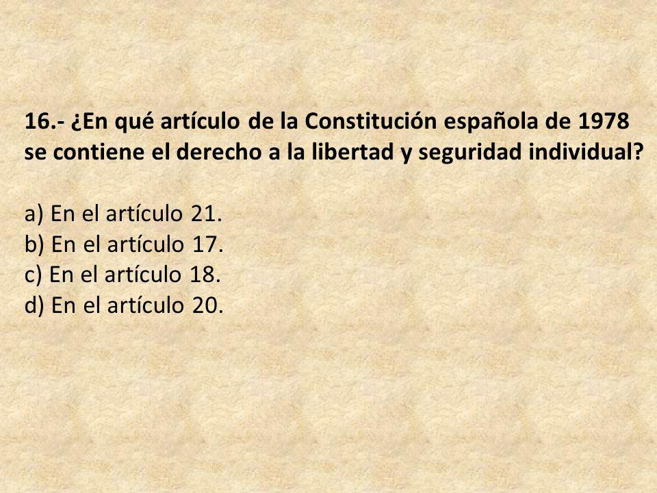 16.- ¿En qué artículo de la Constitución española de 1978 se contiene el derecho a la libertad y seguridad individual.