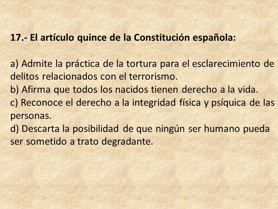 17.- El artículo quince de la Constitución española: a) Admite la práctica de la tortura para el esclarecimiento de delitos relacionados con el terrorismo.