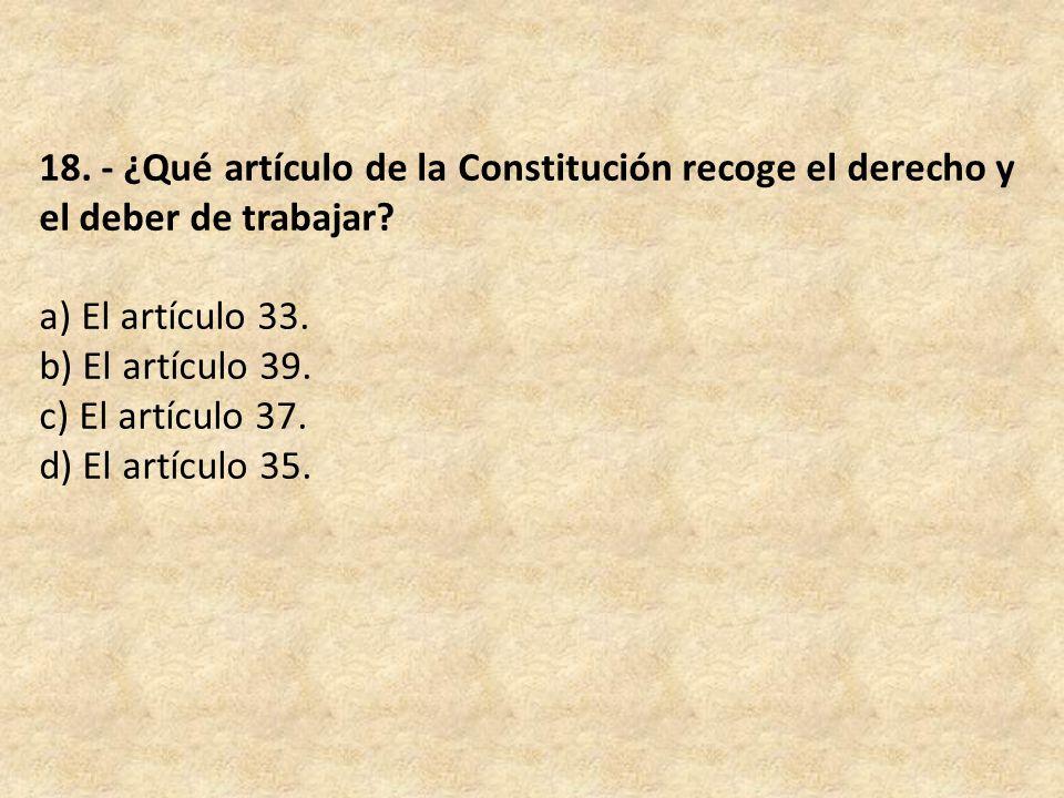 18. - ¿Qué artículo de la Constitución recoge el derecho y el deber de trabajar.