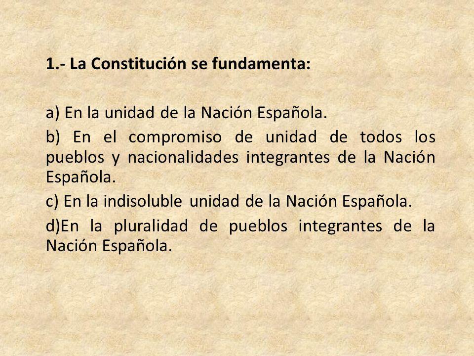 1.- La Constitución se fundamenta: a) En la unidad de la Nación Española.