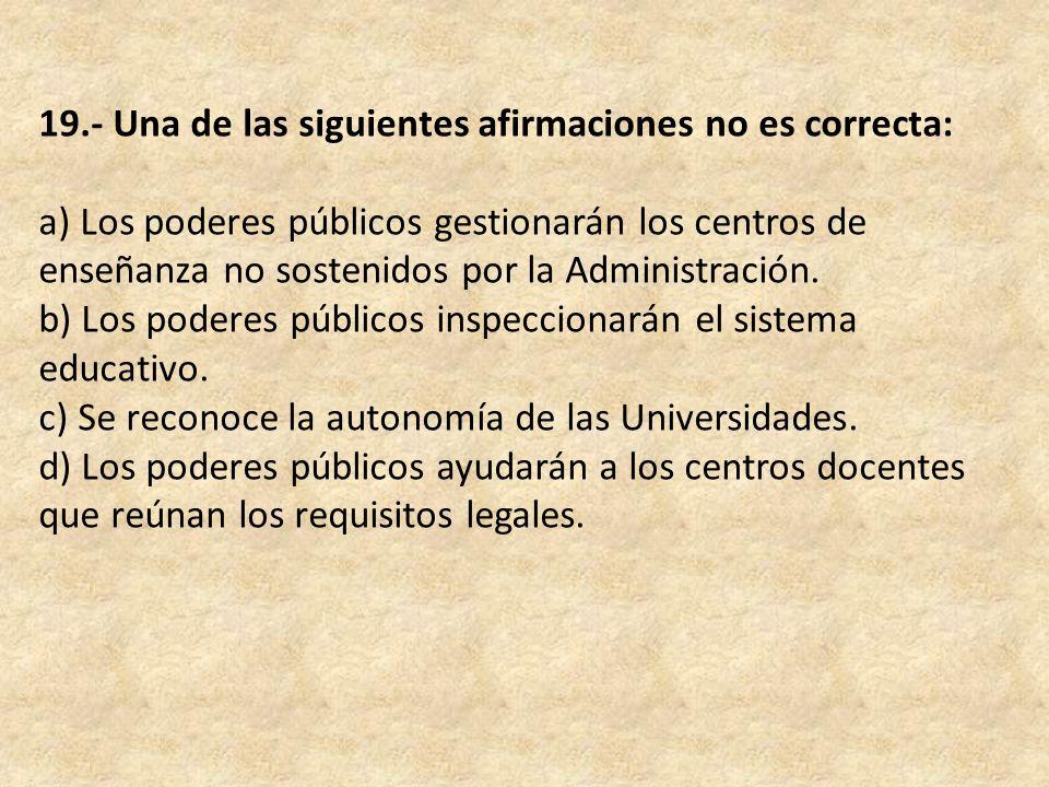 19.- Una de las siguientes afirmaciones no es correcta: a) Los poderes públicos gestionarán los centros de enseñanza no sostenidos por la Administración.