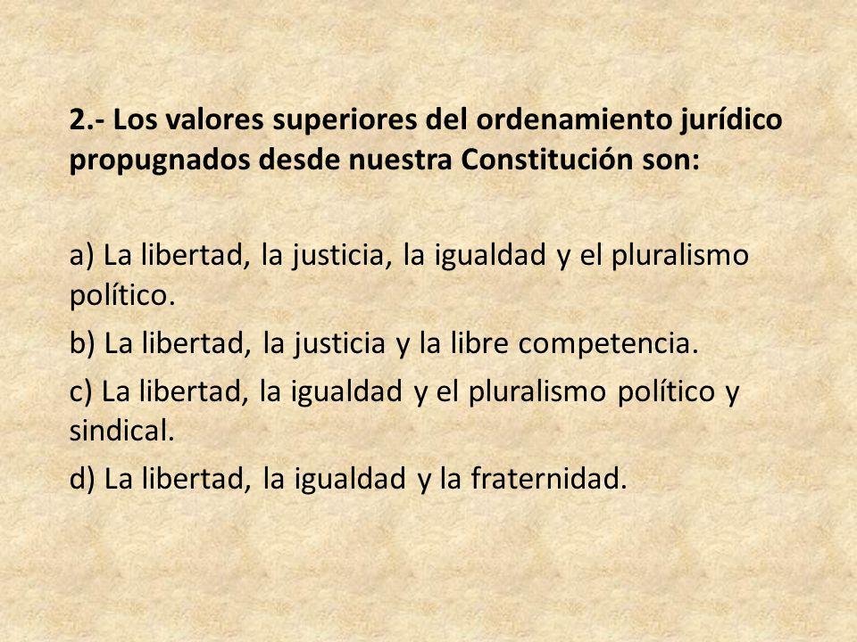 2.- Los valores superiores del ordenamiento jurídico propugnados desde nuestra Constitución son: a) La libertad, la justicia, la igualdad y el pluralismo político.