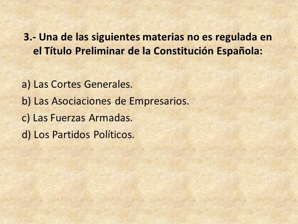 3.- Una de las siguientes materias no es regulada en el Título Preliminar de la Constitución Española: a) Las Cortes Generales.