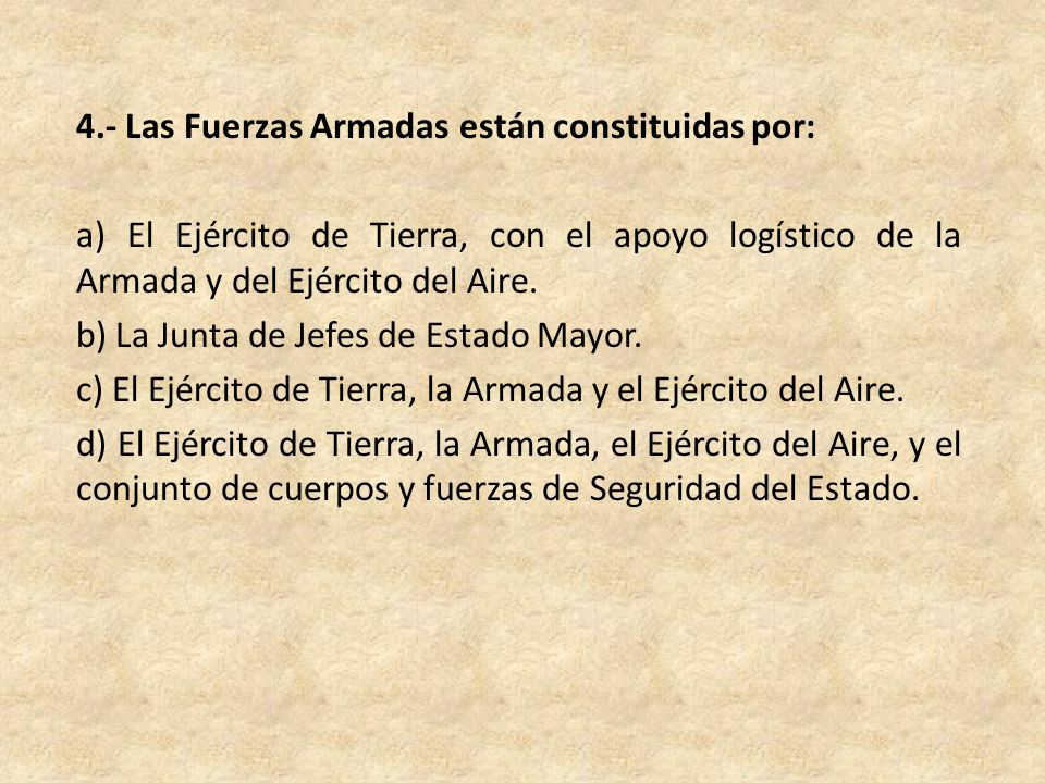 4.- Las Fuerzas Armadas están constituidas por: a) El Ejército de Tierra, con el apoyo logístico de la Armada y del Ejército del Aire.