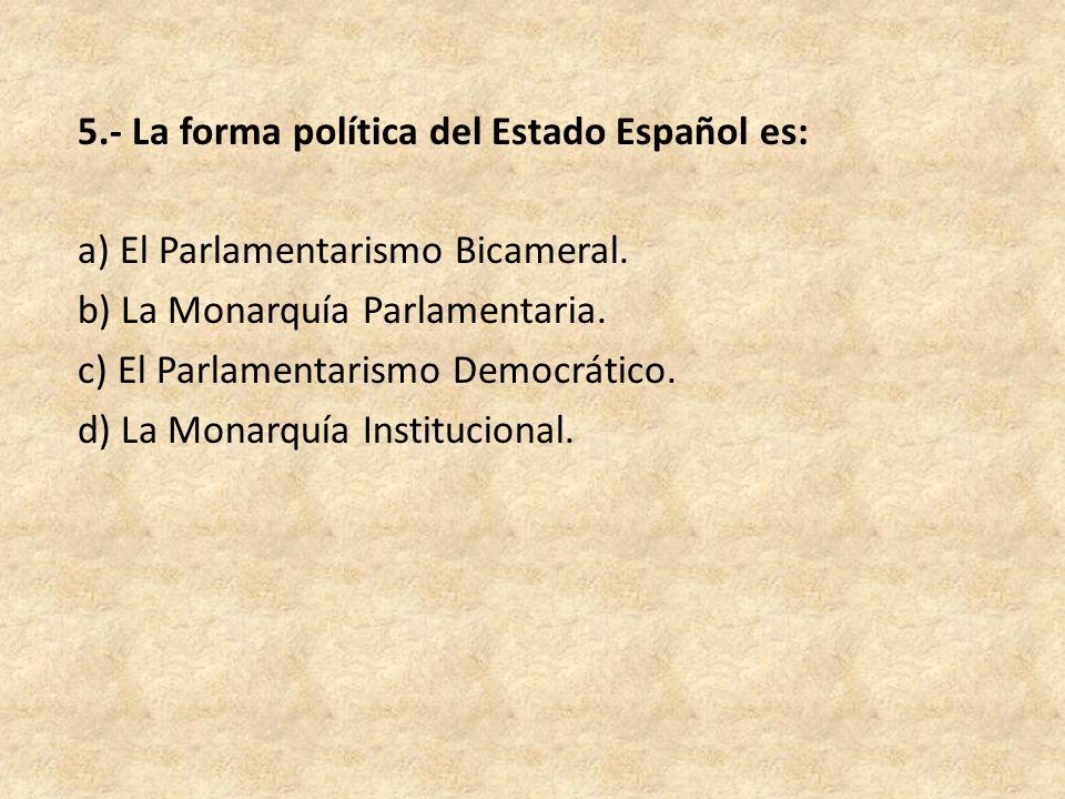 5.- La forma política del Estado Español es: a) El Parlamentarismo Bicameral.