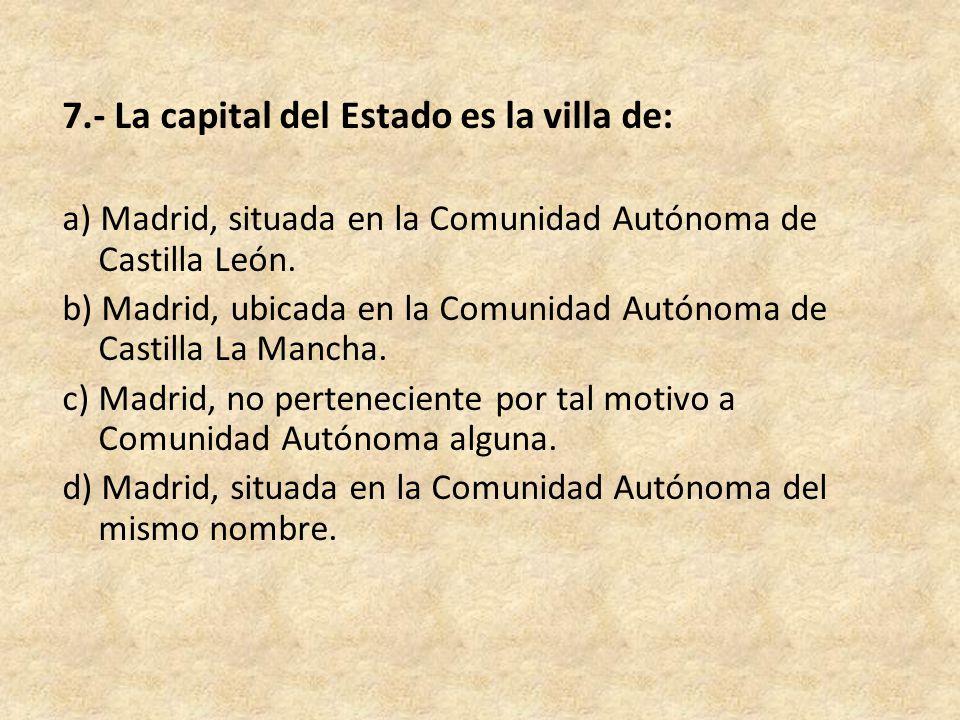 7.- La capital del Estado es la villa de: a) Madrid, situada en la Comunidad Autónoma de Castilla León.