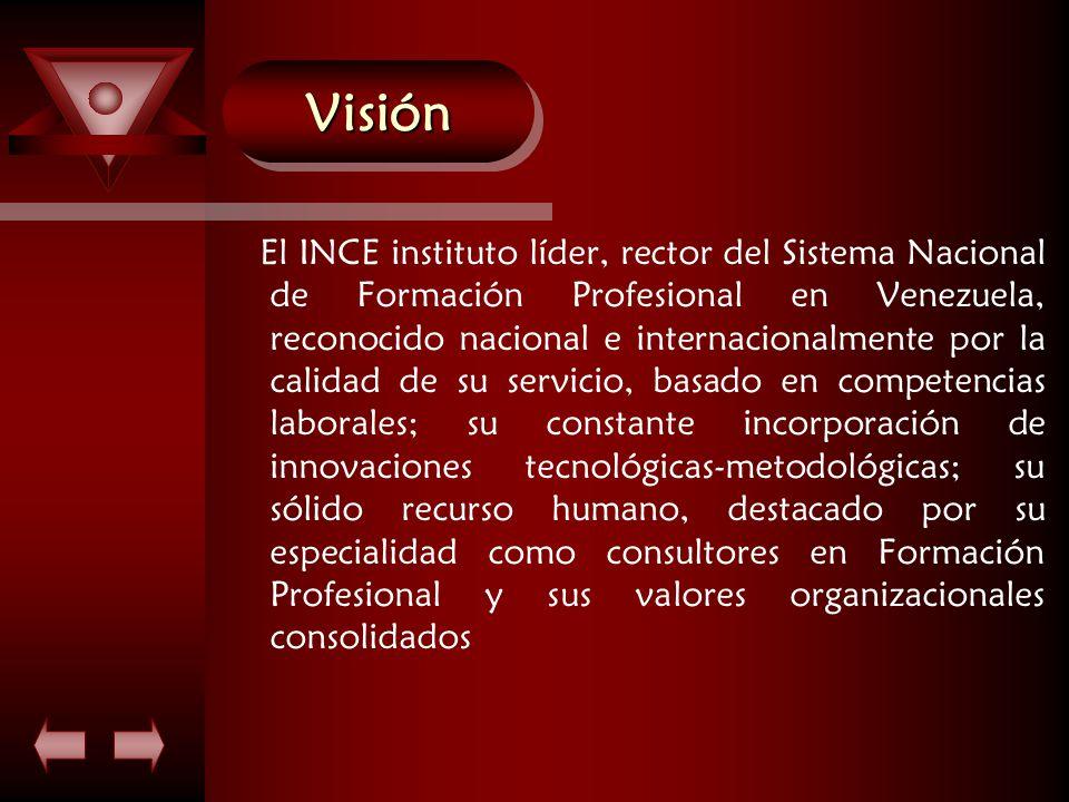 VisiónVisión El INCE instituto líder, rector del Sistema Nacional de Formación Profesional en Venezuela, reconocido nacional e internacionalmente por la calidad de su servicio, basado en competencias laborales; su constante incorporación de innovaciones tecnológicas-metodológicas; su sólido recurso humano, destacado por su especialidad como consultores en Formación Profesional y sus valores organizacionales consolidados