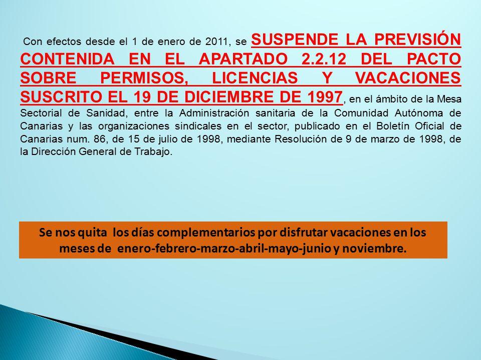 Con efectos desde el 1 de enero de 2011, se SUSPENDE LA PREVISIÓN CONTENIDA EN EL APARTADO 2.2.12 DEL PACTO SOBRE PERMISOS, LICENCIAS Y VACACIONES SUSCRITO EL 19 DE DICIEMBRE DE 1997, en el ámbito de la Mesa Sectorial de Sanidad, entre la Administración sanitaria de la Comunidad Autónoma de Canarias y las organizaciones sindicales en el sector, publicado en el Boletín Oficial de Canarias num.