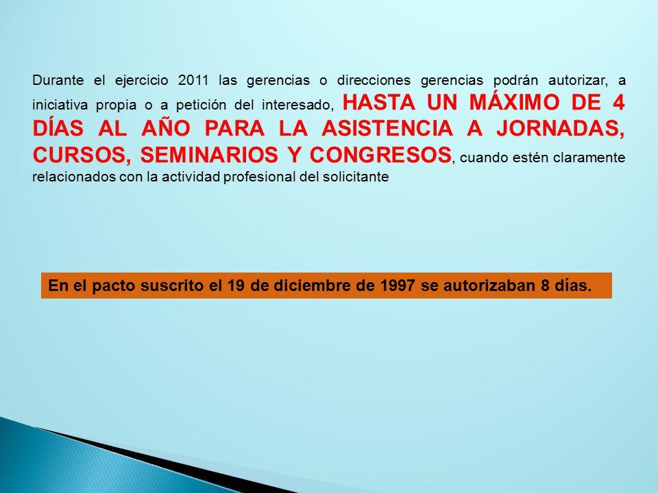 Durante el ejercicio 2011 las gerencias o direcciones gerencias podrán autorizar, a iniciativa propia o a petición del interesado, HASTA UN MÁXIMO DE 4 DÍAS AL AÑO PARA LA ASISTENCIA A JORNADAS, CURSOS, SEMINARIOS Y CONGRESOS, cuando estén claramente relacionados con la actividad profesional del solicitante En el pacto suscrito el 19 de diciembre de 1997 se autorizaban 8 días.