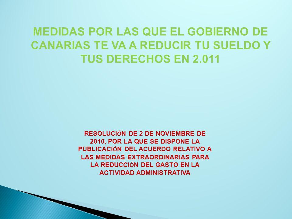 MEDIDAS POR LAS QUE EL GOBIERNO DE CANARIAS TE VA A REDUCIR TU SUELDO Y TUS DERECHOS EN 2.011 RESOLUCI Ó N DE 2 DE NOVIEMBRE DE 2010, POR LA QUE SE DISPONE LA PUBLICACI Ó N DEL ACUERDO RELATIVO A LAS MEDIDAS EXTRAORDINARIAS PARA LA REDUCCI Ó N DEL GASTO EN LA ACTIVIDAD ADMINISTRATIVA