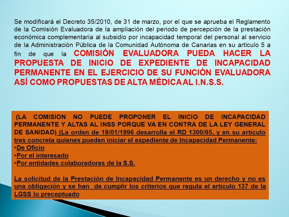 Se modificará el Decreto 35/2010, de 31 de marzo, por el que se aprueba el Reglamento de la Comisión Evaluadora de la ampliación del periodo de percepción de la prestación económica complementaria al subsidio por incapacidad temporal del personal al servicio de la Administración Pública de la Comunidad Autónoma de Canarias en su artículo 5 a fin de que la COMISIÓN EVALUADORA PUEDA HACER LA PROPUESTA DE INICIO DE EXPEDIENTE DE INCAPACIDAD PERMANENTE EN EL EJERCICIO DE SU FUNCIÓN EVALUADORA ASÍ COMO PROPUESTAS DE ALTA MÉDICA AL I.N.S.S.