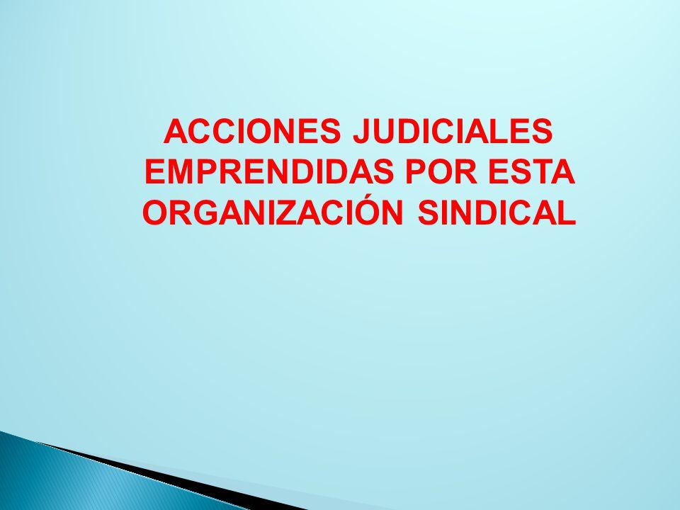 ACCIONES JUDICIALES EMPRENDIDAS POR ESTA ORGANIZACIÓN SINDICAL