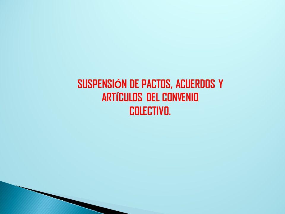 SUSPENSI Ó N DE PACTOS, ACUERDOS Y ART Í CULOS DEL CONVENIO COLECTIVO.