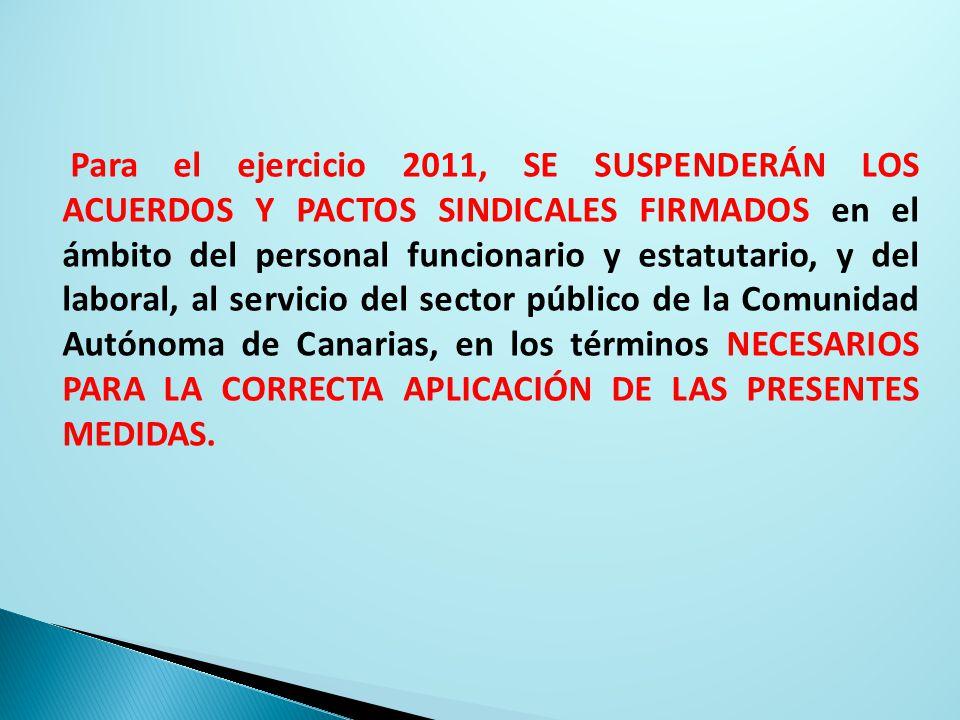 Para el ejercicio 2011, SE SUSPENDERÁN LOS ACUERDOS Y PACTOS SINDICALES FIRMADOS en el ámbito del personal funcionario y estatutario, y del laboral, al servicio del sector público de la Comunidad Autónoma de Canarias, en los términos NECESARIOS PARA LA CORRECTA APLICACIÓN DE LAS PRESENTES MEDIDAS.