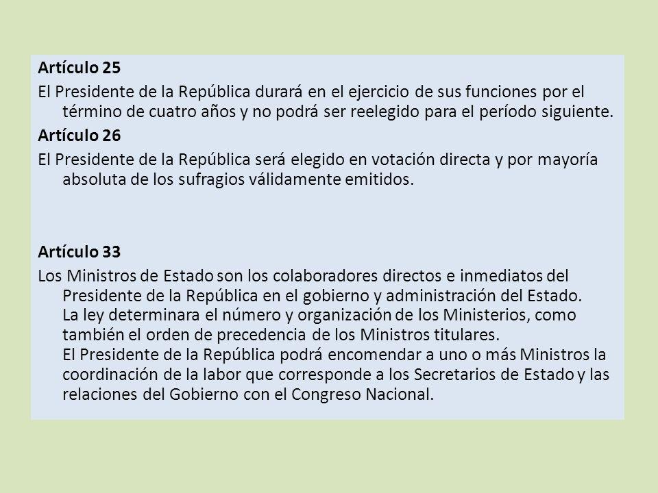Artículo 25 El Presidente de la República durará en el ejercicio de sus funciones por el término de cuatro años y no podrá ser reelegido para el período siguiente.