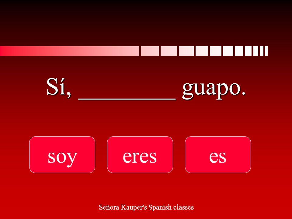 ¿__________ tú guapo soy Eres es Señora Kauper s Spanish classes