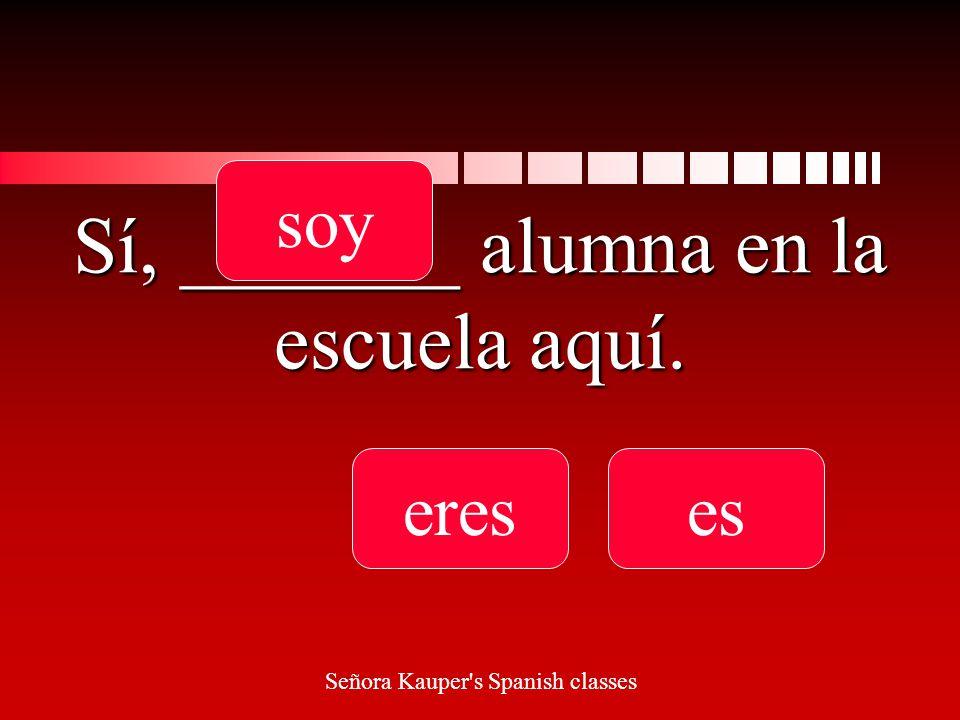 Sí, _______ alumna en la escuela aquí. soyereses Señora Kauper s Spanish classes