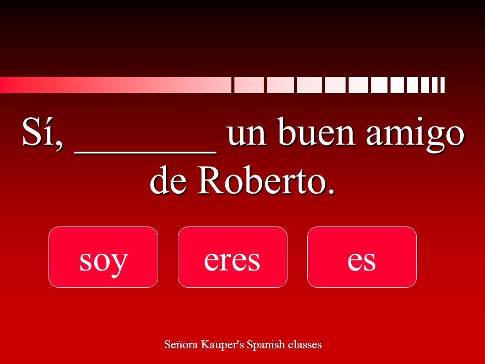 ¿_______ tú un amigo de Roberto soy Eres es Señora Kauper s Spanish classes