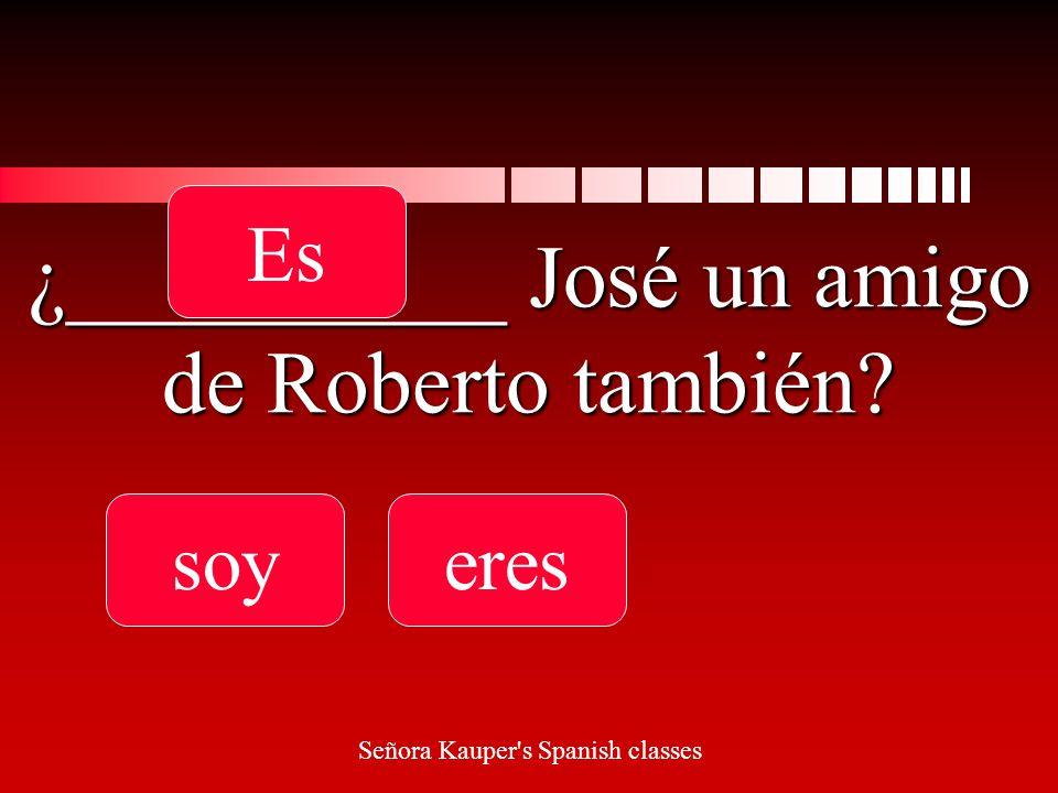¿__________ José un amigo de Roberto también soyereses Señora Kauper s Spanish classes