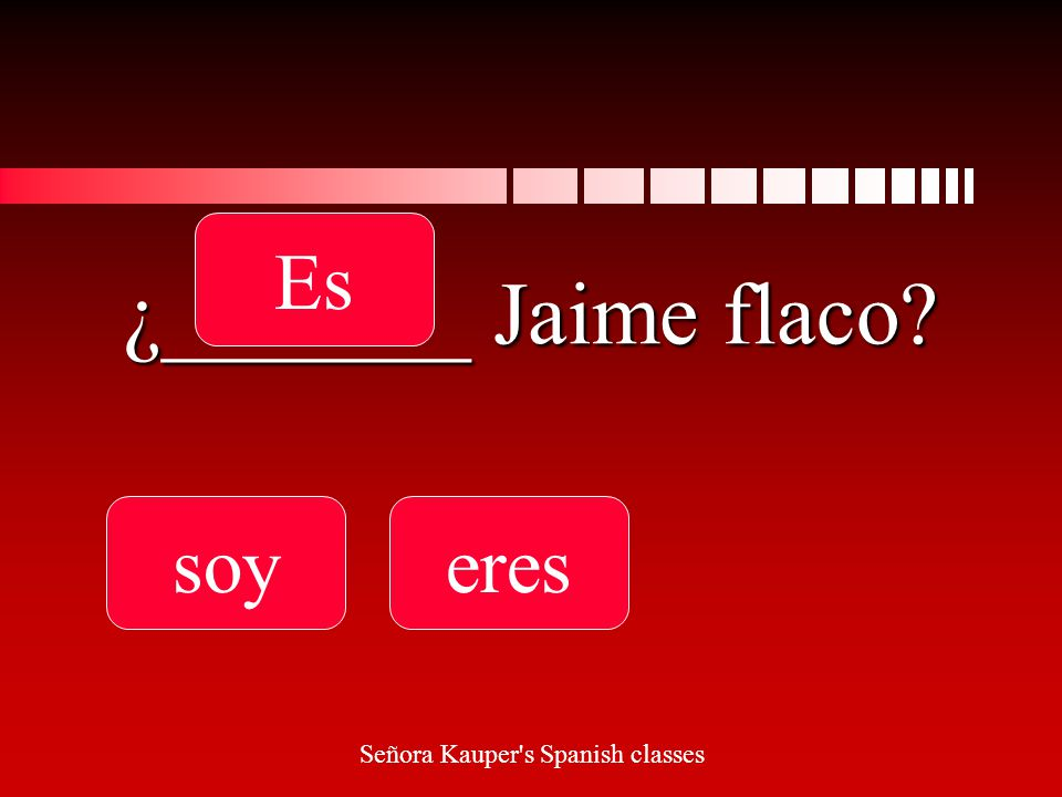 ¿_______ Jaime flaco soyereses Señora Kauper s Spanish classes