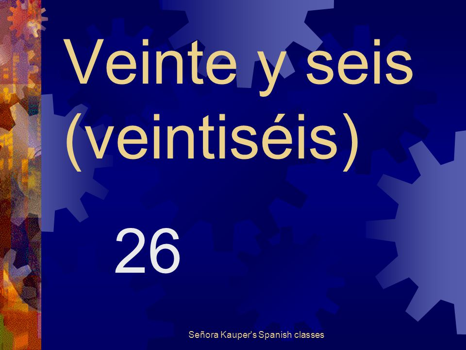 Veinte y cinco (veinticinco) 25 Señora Kauper s Spanish classes
