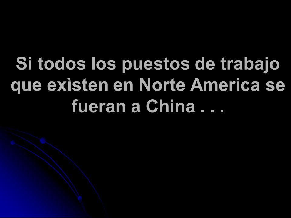 Si todos los puestos de trabajo que exìsten en Norte America se fueran a China...