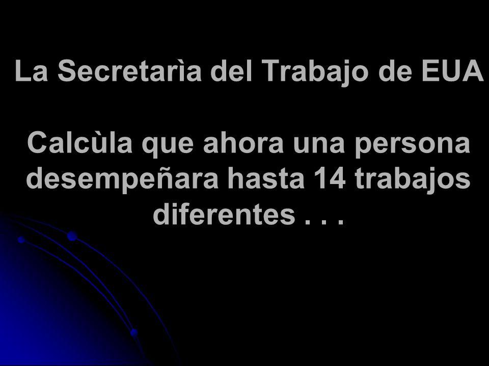 La Secretarìa del Trabajo de EUA Calcùla que ahora una persona desempeñara hasta 14 trabajos diferentes...