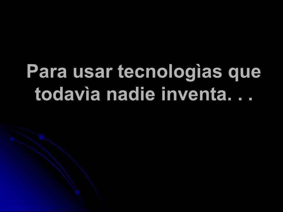 Para usar tecnologìas que todavìa nadie inventa...